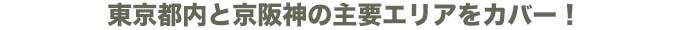 東京都内と京阪神の主要エリアをカバー!